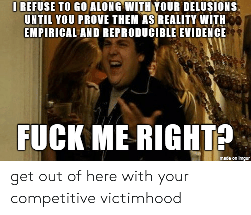 get-out-of-here: I REFUSE TO GO ALONG WITH YOUR DELUSIONS  UNTIL YOU PROVE THEM AS REALITY WITH  EMPIRICAL AND REPRODUCIBLE EVIDENCE  FUCK ME RIGHTS  made on imgur get out of here with your competitive victimhood