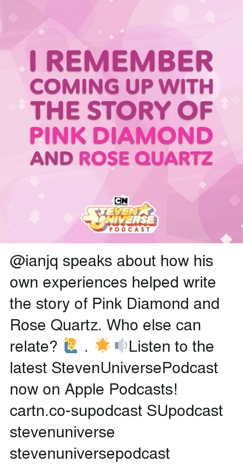 Apple, Memes, and Diamond: I REMEMBER  COMING UP WITH  THE STORY OF  PINK DIAMOND  AND ROSE QUARTZ  CN  TEYE  NIVERSE  PODCAST @ianjq speaks about how his own experiences helped write the story of Pink Diamond and Rose Quartz. Who else can relate? 🙋‍♂️ . 🌟🔉Listen to the latest StevenUniversePodcast now on Apple Podcasts! cartn.co-supodcast SUpodcast stevenuniverse stevenuniversepodcast