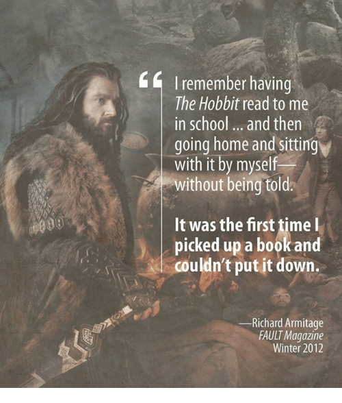 The Hobbits: I remember having  The Hobbit read to me  in school and then  going home and sitting  with it by myself  without being told  It was the first time l  picked up a book and  couldn't put it down.  Richard Armitage  FAULT Magazine  Winter 2012