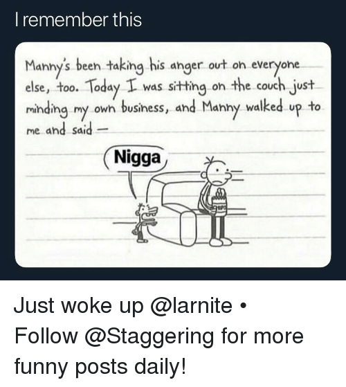 funny posts: I remember this  Manny's been taking his anger ovt on everyone  else, too. Today I was sitting on the couch just  minding my owh business, and Manny walked up to  me and said  dhd Sd  Nigga Just woke up @larnite • ➫➫➫ Follow @Staggering for more funny posts daily!
