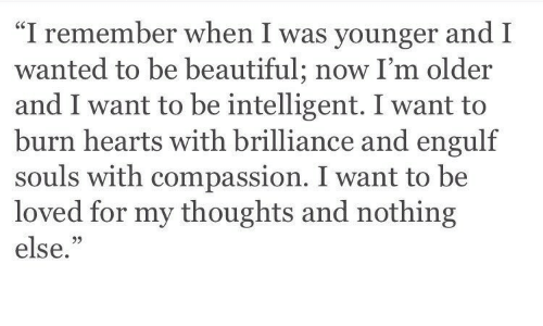 """Compassion: """"I remember when I was younger and I  wanted to be beautiful; now I'm older  and I want to be intelligent. I want to  burn hearts with brilliance and engulf  souls with compassion. I want to be  loved for my thoughts and nothing  else.""""  05"""