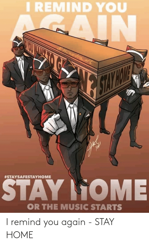 remind: I remind you again - STAY HOME