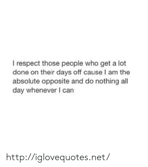 Days Off: I respect those people who get a lot  done on their days off cause I am the  absolute opposite and do nothing all  day whenever I can http://iglovequotes.net/