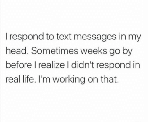 Dank, Head, and Life: I respond to text messages in my  head. Sometimes weeks go by  before I realize l didn't respond in  real life. I'm working on that.