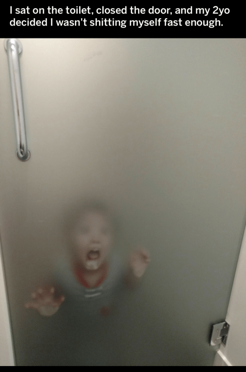 Closed: I sat on the toilet, closed the door, and my 2yo  decided I wasn't shitting myself fast enough.