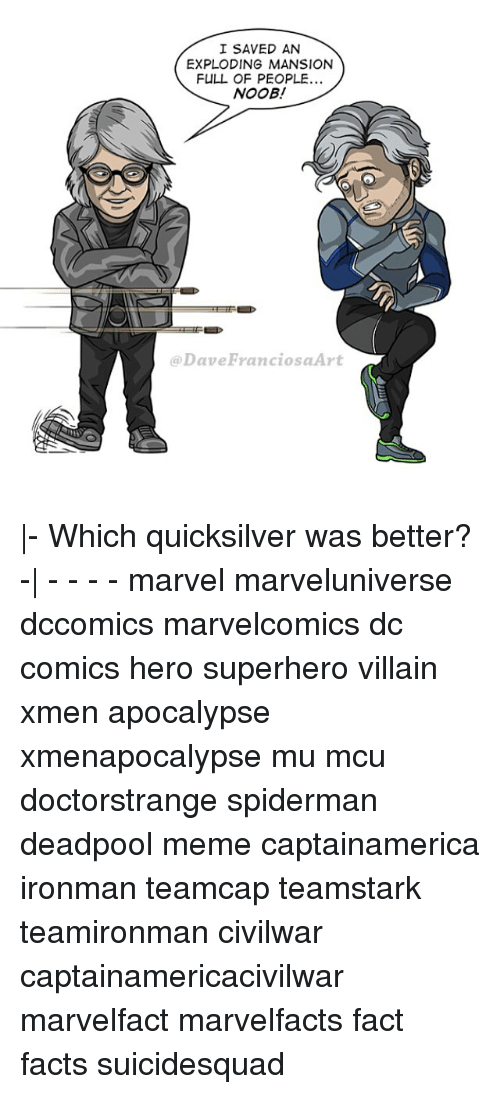 Facts, Meme, and Memes: I SAVED AN  EXPLODING MANSION  FULL OF PEOPLE...  NOOB!  @Dave FranciosaArt |- Which quicksilver was better? -| - - - - marvel marveluniverse dccomics marvelcomics dc comics hero superhero villain xmen apocalypse xmenapocalypse mu mcu doctorstrange spiderman deadpool meme captainamerica ironman teamcap teamstark teamironman civilwar captainamericacivilwar marvelfact marvelfacts fact facts suicidesquad