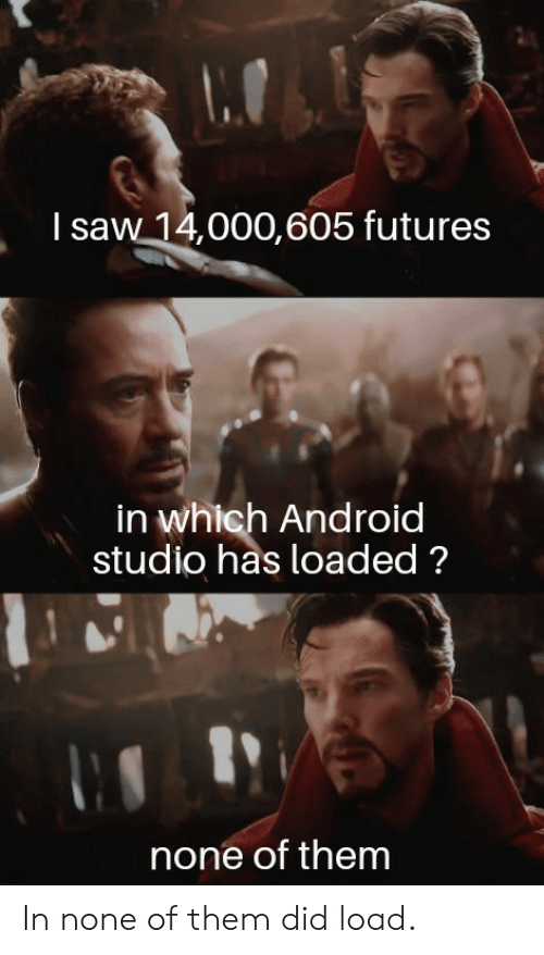loaded: I saw 14,000,605 futures  in which Android  studio has loaded?  none of them In none of them did load.