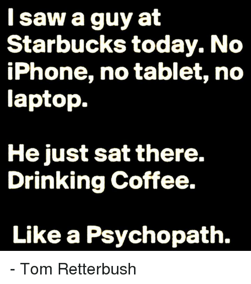Drinking Coffee: I saw a guy at  Starbucks today. No  iPhone, no tablet, no  laptop.  He just sat there.  Drinking coffee.  Like a Psychopath. - Tom Retterbush