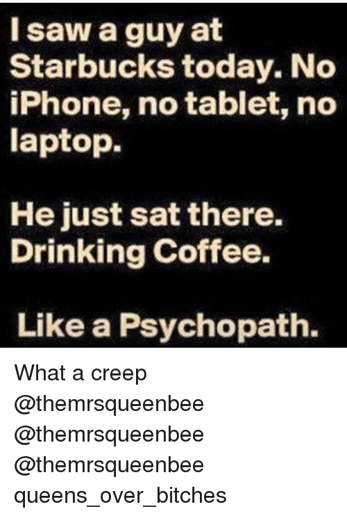 Drinking Coffee: I saw a guy at  Starbucks today. No  iPhone, no tablet, no  laptop.  He just sat there.  Drinking Coffee.  Like a Psychopath. What a creep @themrsqueenbee @themrsqueenbee @themrsqueenbee queens_over_bitches