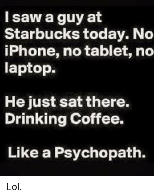 Drinking Coffee: I saw a guy at  Starbucks today. No  iPhone, no tablet, no  laptop.  He just sat there.  Drinking Coffee.  Like a Psychopath. Lol.