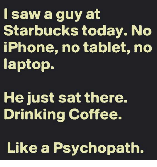 Drinking Coffee: I saw a guy at  Starbucks today. No  iPhone, no tablet, no  laptop.  He just sat there.  Drinking Coffee.  Like a Psychopath.