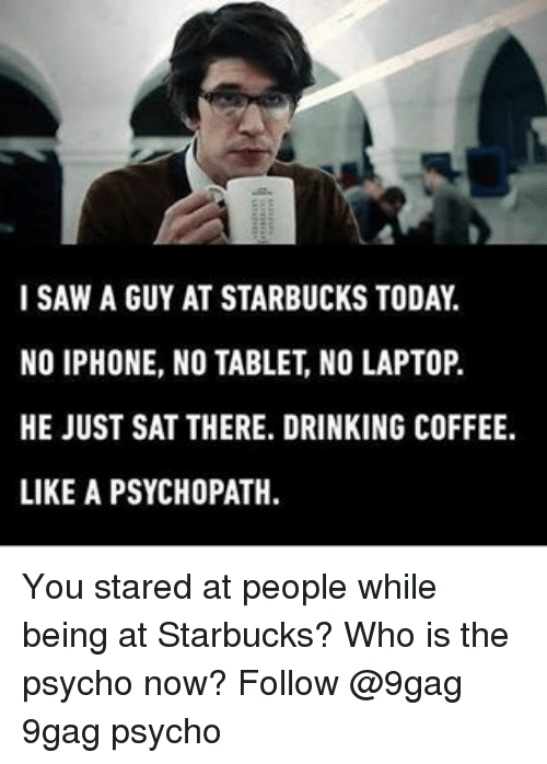 Drinking Coffee: I SAW A GUY AT STARBUCKS TODAY  NO IPHONE, NO TABLET NO LAPTOP.  HE JUST SAT THERE. DRINKING COFFEE.  LIKE A PSYCHOPATH. You stared at people while being at Starbucks? Who is the psycho now? Follow @9gag 9gag psycho