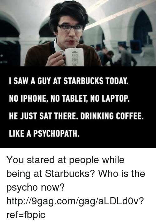 Drinking Coffee: I SAW A GUY AT STARBUCKS TODAY  NO IPHONE, NO TABLET NO LAPTOP.  HE JUST SAT THERE. DRINKING COFFEE.  LIKE A PSYCHOPATH. You stared at people while being at Starbucks? Who is the psycho now? http://9gag.com/gag/aLDLd0v?ref=fbpic