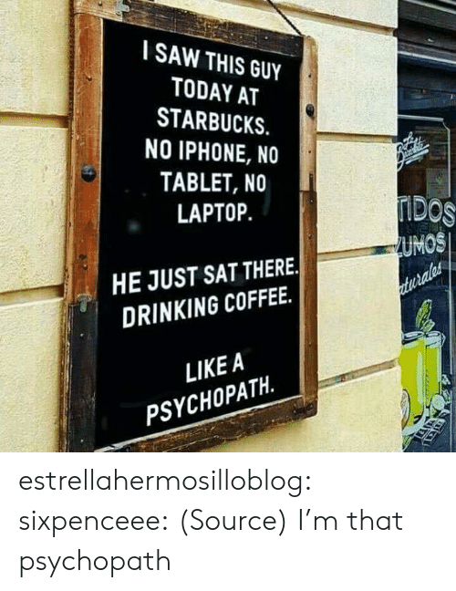 Drinking Coffee: I SAW THIS GUY  TODAY AT  STARBUCKS.  NO IPHONE, NO  TABLET, NO  LAPTOP.  UMOS  HE JUST SAT THERE.  DRINKING COFFEE.  LIKEA  PSYCHOPATH. estrellahermosilloblog: sixpenceee:  (Source)  I'm that psychopath