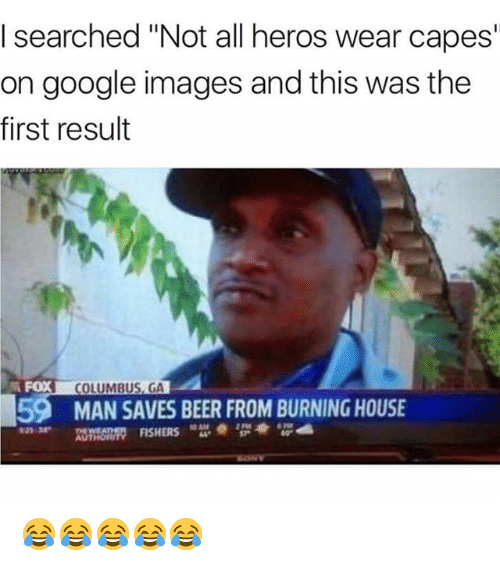 "Not All Heros Wear Capes: I searched ""Not all heros wear capes  on google images and this was the  first result  FOX  COLUMBUS, GA  59  MAN SAVES BEER FROM BURNING HOUSE  925 38  2 Pt8  AUTHOn  ORITY FISHERS 😂😂😂😂😂"
