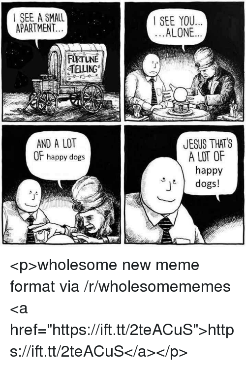 "Being Alone, Dogs, and Jesus: I SEE A SMALL  APARTMENT  SEE YOU..  ALONE..  TELLING  JESUS THATS  A LOT OF  happy  dogs!  AND A LOT  OF happy dogs <p>wholesome new meme format via /r/wholesomememes <a href=""https://ift.tt/2teACuS"">https://ift.tt/2teACuS</a></p>"