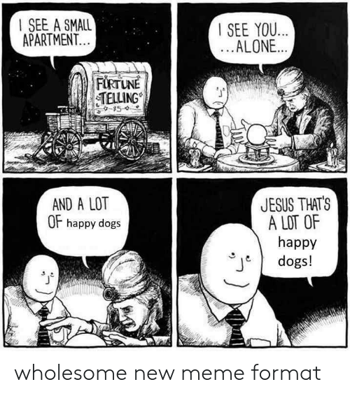 Being Alone, Dogs, and Jesus: I SEE A SMALL  APARTMENT  SEE YOU..  ALONE..  TELLING  JESUS THATS  A LOT OF  happy  dogs!  AND A LOT  OF happy dogs wholesome new meme format