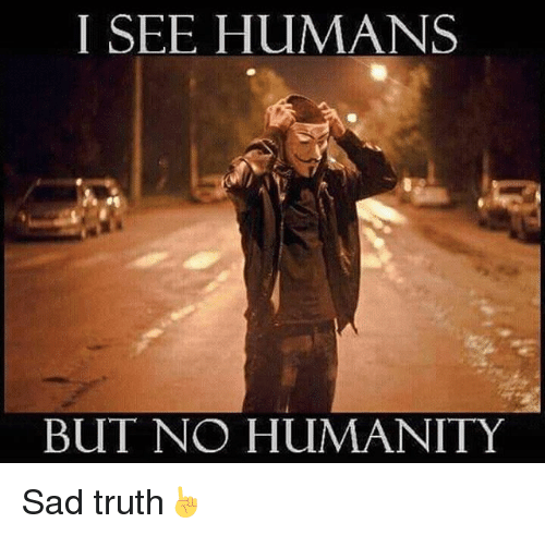 Memes, 🤖, and Sad-Truth: I SEE HUMANS  BUT NO HUMANITY Sad truth☝