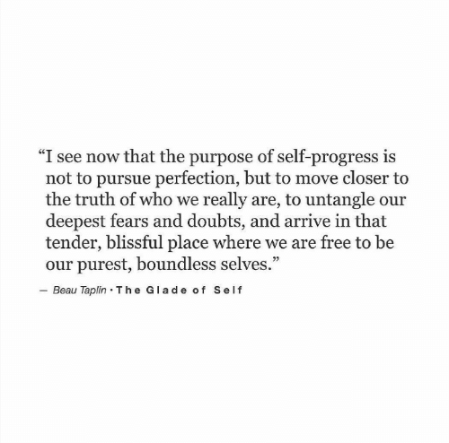 "Selves: ""I see now that the purpose of self-progress is  not to pursue perfection, but to move closer to  the truth of who we really are, to untangle our  deepest fears and doubts, and arrive in that  tender, blissful place where we are free to be  our purest, boundless selves.""  Beau Taplin The Glade of Self  92"