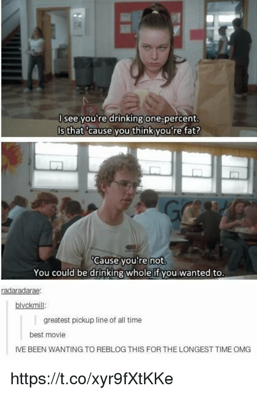 Your Fat: I see you're drinking one percent  Is that cause you think you're fat?  Cause you're not  You could be drinking whole if you wanted to  radaradarae:  blvckmi  greatest pickup line of all time  best movie  IVEBEEN WANTING TO REBLOG THIS FOR THE LONGEST TIME OMG https://t.co/xyr9fXtKKe