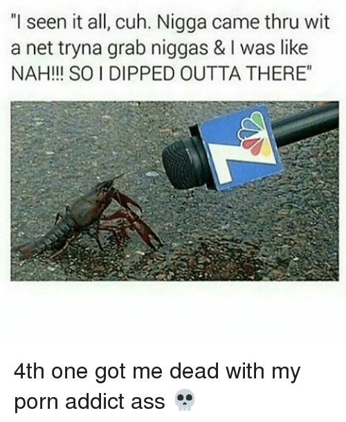 """I Seen It: """"I seen it all, cuh. Nigga came thru wit  a net tryna grab niggas & l was like  NAH!!! SO I DIPPED OUTTA THERE"""" 4th one got me dead with my porn addict ass 💀"""