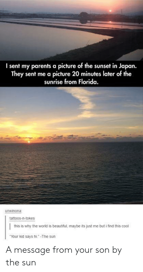 Beautiful, Parents, and Tattoos: I sent my parents a picture of the sunset in Japan.  They sent me a picture 20 minutes later of the  sunrise from Florida.  unwinona  tattoos-n-tokes  this is why the world is beautiful, maybe its just me but i find this cool  Your kid says hi. The sun A message from your son by the sun