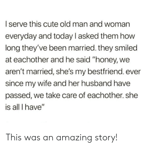 "all i have: I serve this cute old man and woman  everyday and today l asked them how  long they've been married. they smiled  at eachother and he said ""honey, we  aren't married, she's my bestfriend. ever  since my wife and her husband have  passed, we take care of eachother. she  is all I have"" This was an amazing story!"