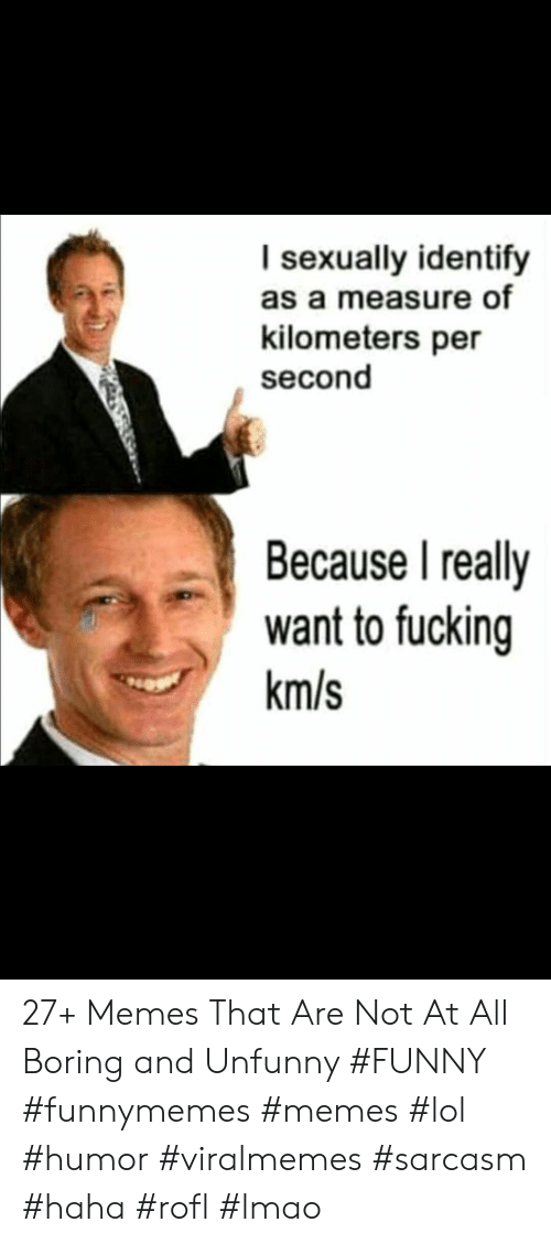 Fucking, Funny, and Lmao: I sexually identify  as a measure of  kilometers per  second  Because I really  want to fucking  km/s 27+ Memes That Are Not At All Boring and Unfunny #FUNNY #funnymemes #memes #lol #humor #viralmemes #sarcasm #haha #rofl #lmao
