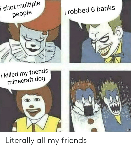 Friends, Minecraft, and Banks: i shot multiple  people  i robbed 6 banks  i killed my  minecraft dog  friends Literally all my friends