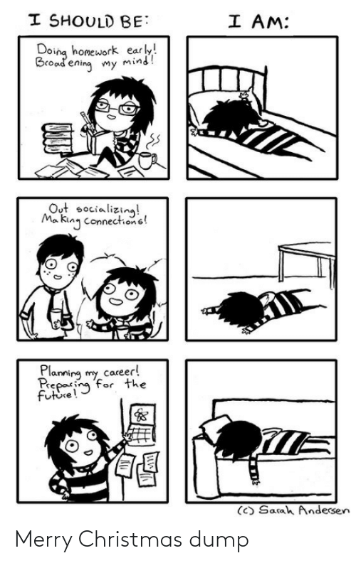 The Future: I SHOULD BE:  I AM:  Doing homework early!  Broadening my mind!  Out socializing!  Ma king connections!  Planning my career!  Preparing for the  future!  (C) Sarah Andersen Merry Christmas dump