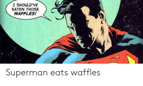 Superman, Those, and Waffles: I SHOULD'VE  EATEN THOSE  WAFFLES! Superman eats waffles