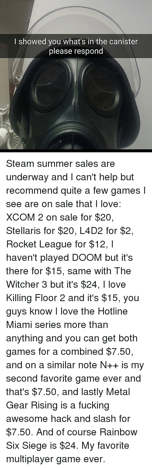 hotline miami: I showed you what's in the canister  please respond Steam summer sales are underway and I can't help but recommend quite a few games I see are on sale that I love: XCOM 2 on sale for $20, Stellaris for $20, L4D2 for $2, Rocket League for $12, I haven't played DOOM but it's there for $15, same with The Witcher 3 but it's $24, I love Killing Floor 2 and it's $15, you guys know I love the Hotline Miami series more than anything and you can get both games for a combined $7.50, and on a similar note N++ is my second favorite game ever and that's $7.50, and lastly Metal Gear Rising is a fucking awesome hack and slash for $7.50. And of course Rainbow Six Siege is $24. My favorite multiplayer game ever.