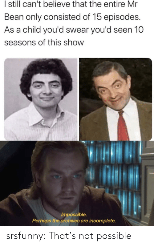 perhaps: I sill can't believe that the entire Mr  Bean only consisted of 15 episodes.  As a child you'd swear you'd seen 10  seasons of this show  Impossible.  Perhaps the archives are incomplete. srsfunny:  That's not possible