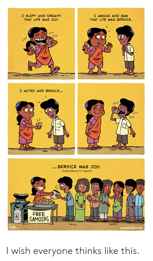 zen: I SLEPT AND DREAMT  THAT LIFE WAS JOY.  I AWOKE AND SAW  THAT LIFE WWAS SERVICE.  NOM  Nom  NOM  I ACTED AND BEHOLD...  NOM  NOM  NoM  SERVICE WAS JOY.  - RABINDRANATH TAGORE  FREE  SAMOSAS  Aurin  zen pencils.com I wish everyone thinks like this.