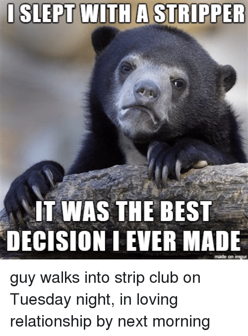 Thathappened: I SLEPT WITH A STRIPPER  IT WAS THE BEST  DECISIONIEVER MADE  made on inngur guy walks into strip club on Tuesday night, in loving relationship by next morning