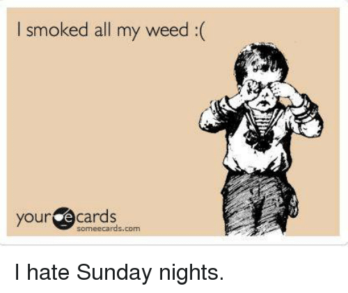 Your E Cards: I smoked all my weed(  your e cards  someecards.com I hate Sunday nights.