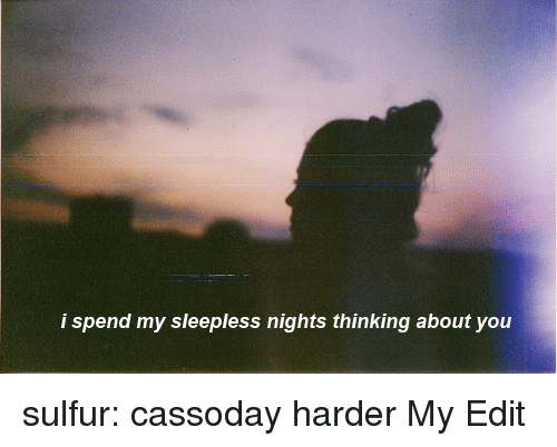 sulfur: i spen  d my sleepless nights thinking about you sulfur:   cassoday harder  My Edit