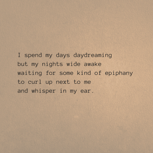awake: I spend my days daydreaming  but my nights wide awake  waiting for some kind of epiphany  to curl up next to me  and whisper in my ear.