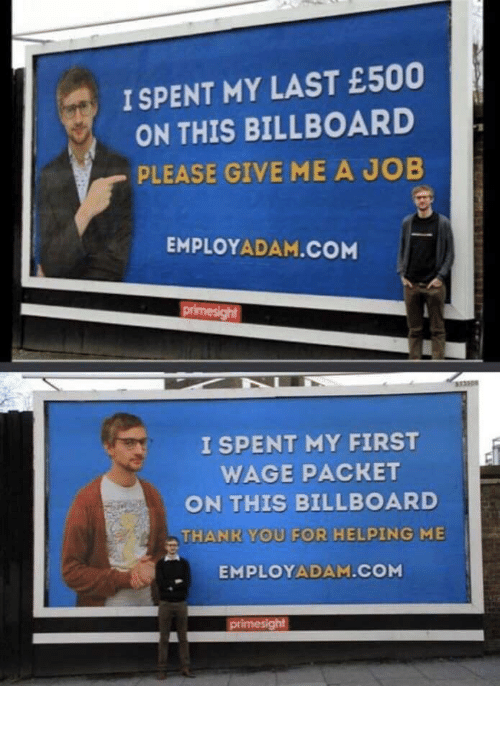 give me: I SPENT MY LAST £500  ON THIS BILLBOARD  PLEASE GIVE ME A JOB  EMPLOYADAM.COM  primesight  333308  I SPENT MY FIRST  WAGE PACKET  ON THIS BILLBOARD  THANK YOU FOR HELPING ME  EMPLOYADAM.COM  primesight How to get a job: