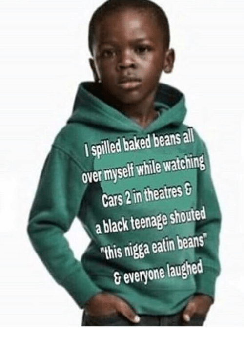 """baked beans: I spilled baked beans all  over myself while watching  Cars 2 in theatres  a black teenage shouted  """"this nigga eatin beans  &everyone laughed"""