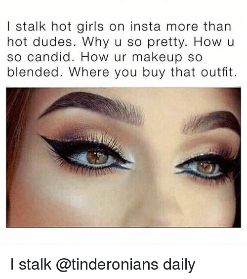 Candidness: I stalk hot girls on insta more than  hot dudes. Why u so pretty. How u  so candid. How ur makeup so  blended. Where you buy that outfit. I stalk @tinderonians daily