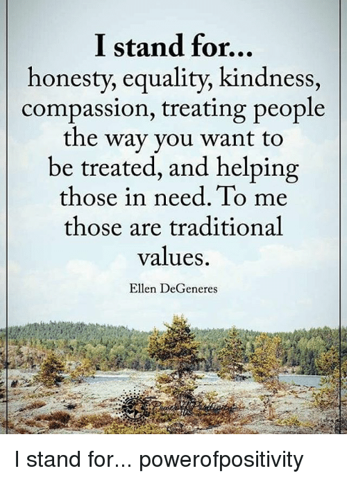 Ellen Degenerates: I stand for...  honesty, equality, kindness,  compassion, treating people  the way you want to  be treated, and helping  those in need. To me  those are traditional  values.  Ellen DeGeneres I stand for... powerofpositivity