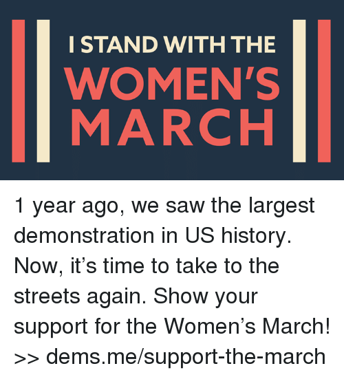 Memes, Saw, and Streets: I STAND WITH THE  WOMEN'S  MARCH 1 year ago, we saw the largest demonstration in US history. Now, it's time to take to the streets again. Show your support for the Women's March! >> dems.me/support-the-march