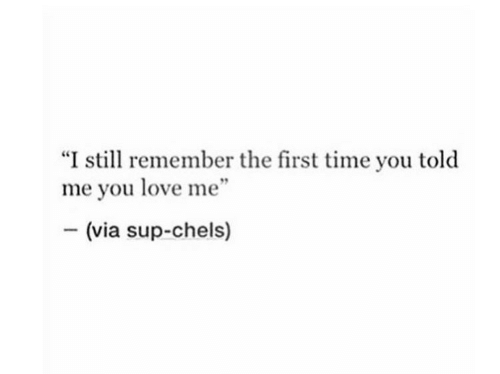 """You Love Me: """"I still remember the first time you told  me you love me""""  (via sup-chels)"""