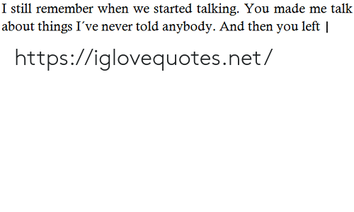 Never, Net, and Remember: I still remember when we started talking. You made me talk  about things I've never told anybody. And then you left | https://iglovequotes.net/