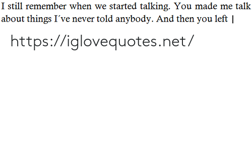 Told Anybody: I still remember when we started talking. You made me talk  about things I've never told anybody. And then you left | https://iglovequotes.net/