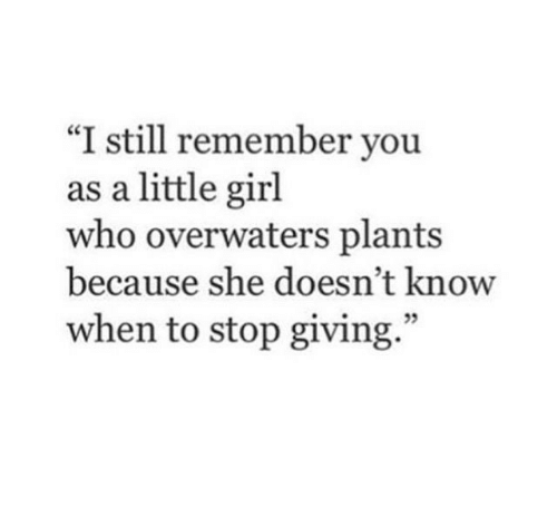 """Girl, Who, and She: """"I still remember you  as a little girl  who overwaters plants  because she doesn't know  when to stop giving."""""""