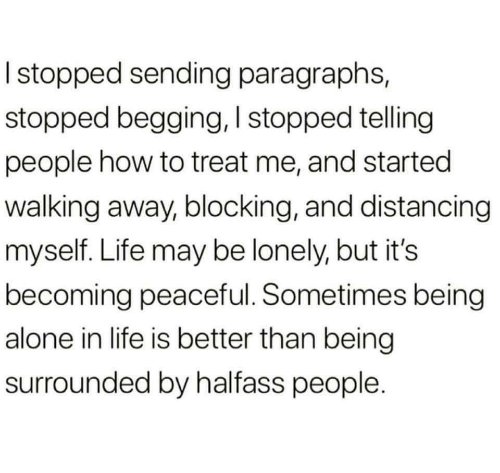 surrounded: I stopped sending paragraphs,  stopped begging, I stopped telling  people how to treat me, and started  walking away, blocking, and distancing  myself. Life may be lonely, but it's  becoming peaceful. Sometimes being  alone in life is better than being  surrounded by halfass people.
