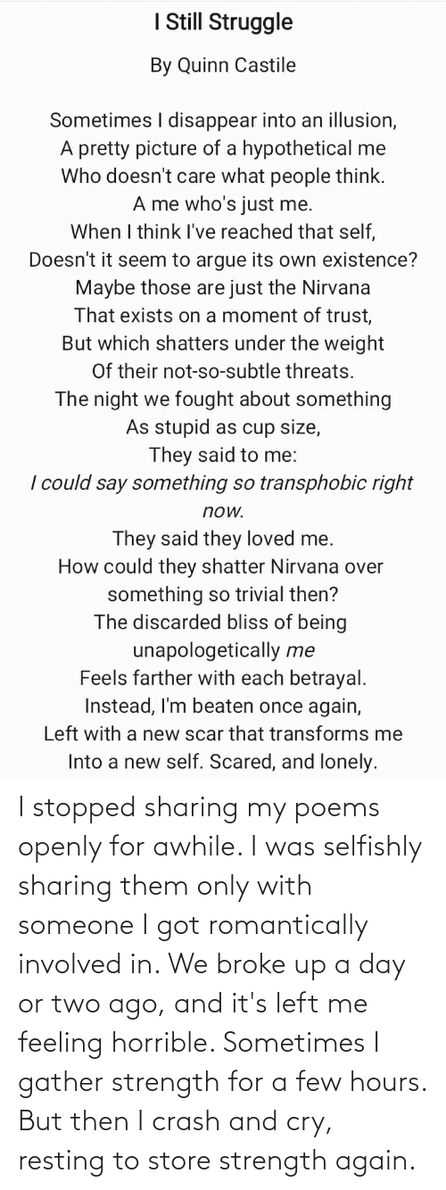 Resting: I stopped sharing my poems openly for awhile. I was selfishly sharing them only with someone I got romantically involved in. We broke up a day or two ago, and it's left me feeling horrible. Sometimes I gather strength for a few hours. But then I crash and cry, resting to store strength again.