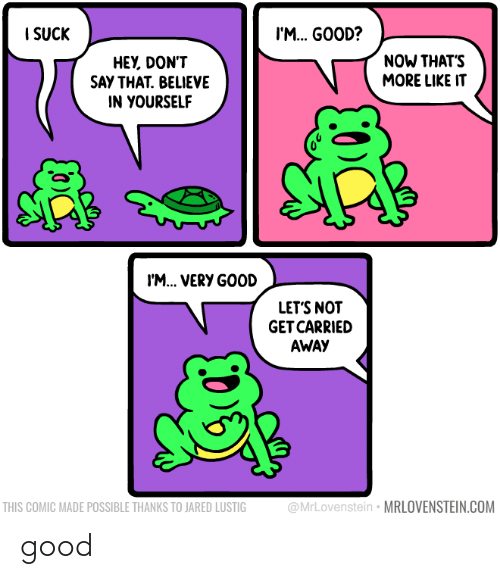 Say That: I SUCK  I'M. GOOD?  NOW THAT'S  MORE LIKE IT  HEY, DON'T  SAY THAT. BELIEVE  IN YOURSELF  I'M... VERY GOOD  LET'S NOT  GET CARRIED  AWAY  @MrLovenstein • MRLOVENSTEIN.COM  THIS COMIC MADE POSSIBLE THANKS TO JARED LUSTIG good